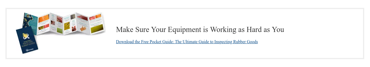 Make Sure Your Equipment is Working as Hard as You  Download the Free Pocket Guide: The Ultimate Guide to Inspecting Rubber Goods